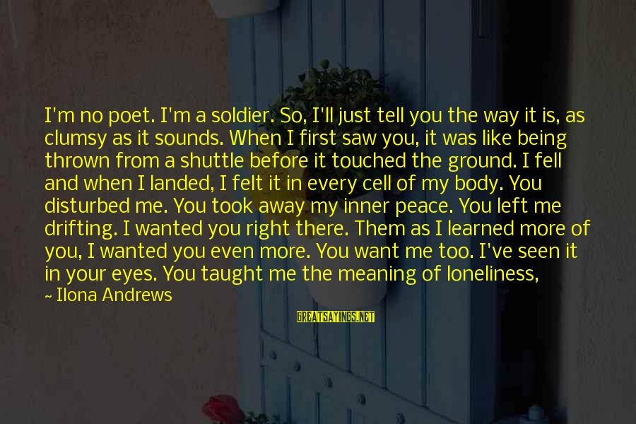 You Left Me So Alone Sayings By Ilona Andrews: I'm no poet. I'm a soldier. So, I'll just tell you the way it is,