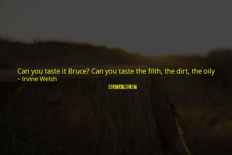 You Left Me So Alone Sayings By Irvine Welsh: Can you taste it Bruce? Can you taste the filth, the dirt, the oily blackness
