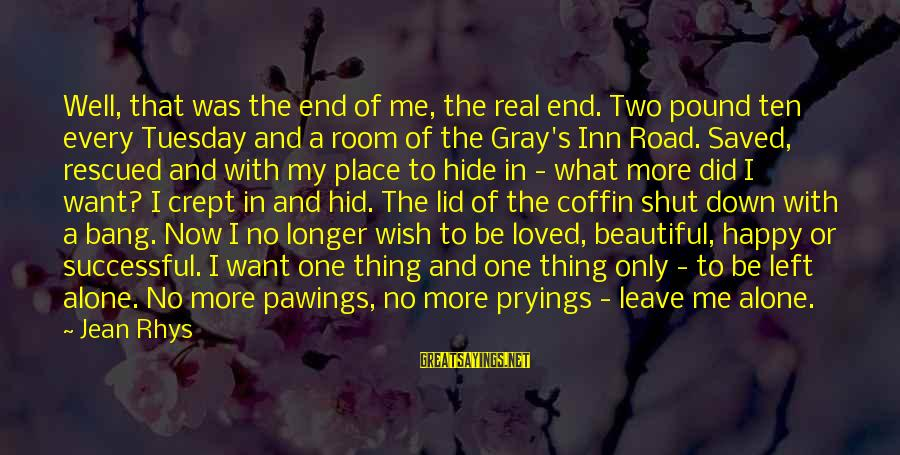 You Left Me So Alone Sayings By Jean Rhys: Well, that was the end of me, the real end. Two pound ten every Tuesday