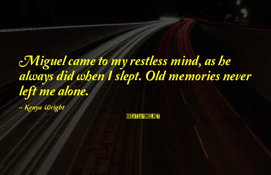 You Left Me So Alone Sayings By Kenya Wright: Miguel came to my restless mind, as he always did when I slept. Old memories