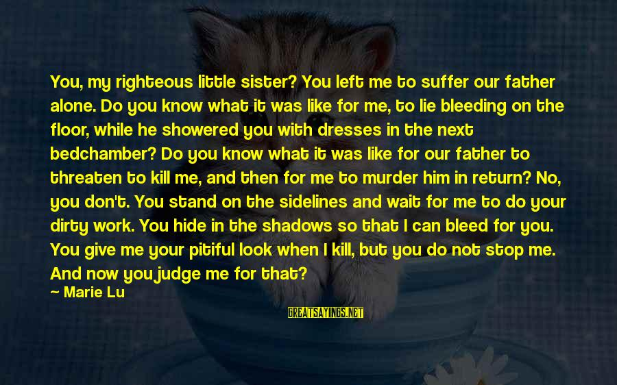 You Left Me So Alone Sayings By Marie Lu: You, my righteous little sister? You left me to suffer our father alone. Do you