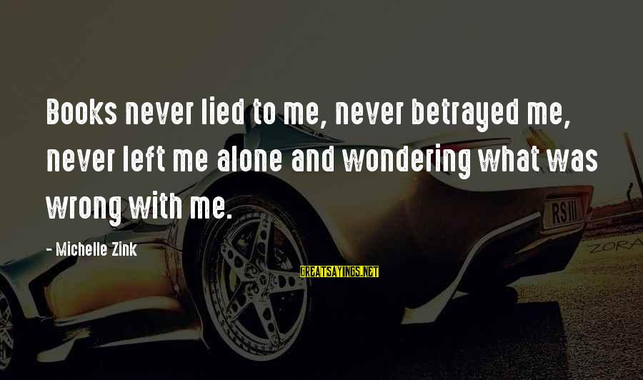 You Left Me So Alone Sayings By Michelle Zink: Books never lied to me, never betrayed me, never left me alone and wondering what