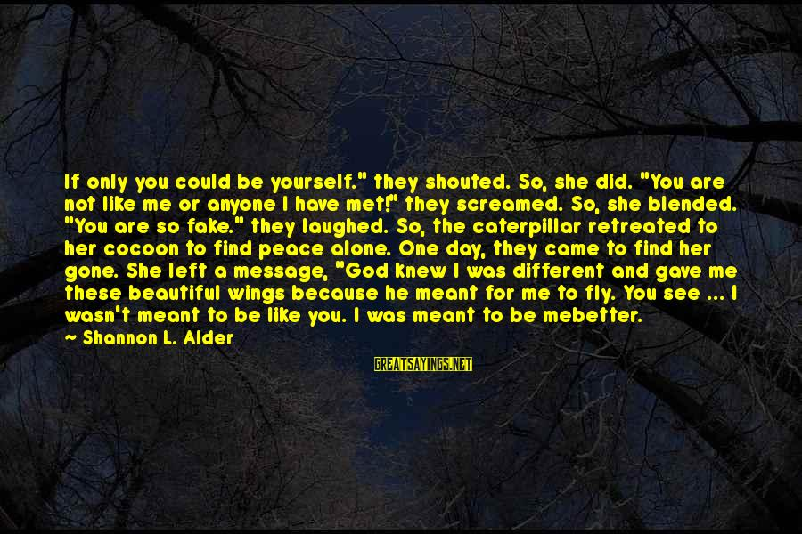 """You Left Me So Alone Sayings By Shannon L. Alder: If only you could be yourself."""" they shouted. So, she did. """"You are not like"""