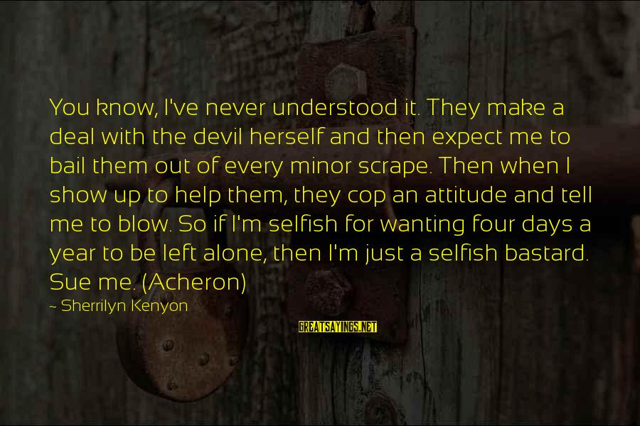 You Left Me So Alone Sayings By Sherrilyn Kenyon: You know, I've never understood it. They make a deal with the devil herself and