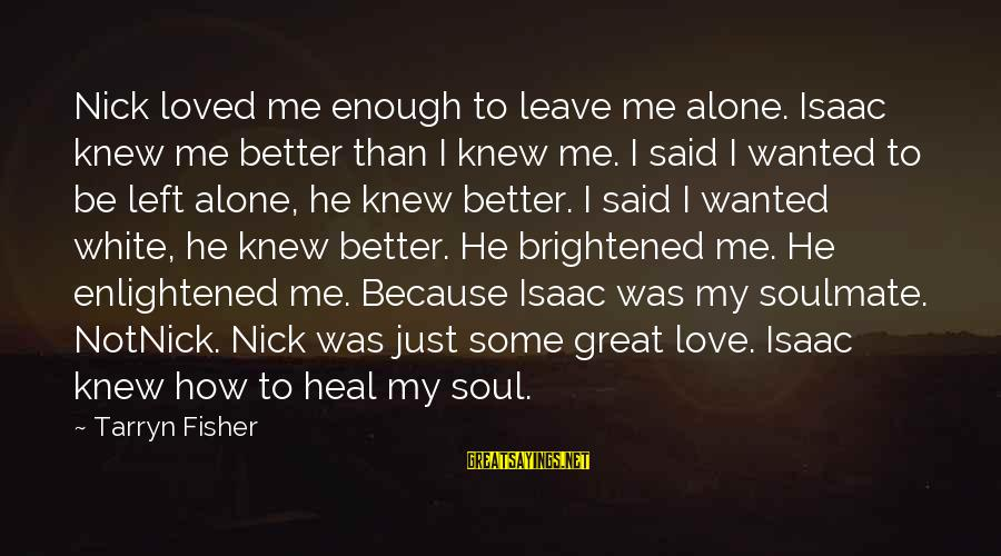 You Left Me So Alone Sayings By Tarryn Fisher: Nick loved me enough to leave me alone. Isaac knew me better than I knew