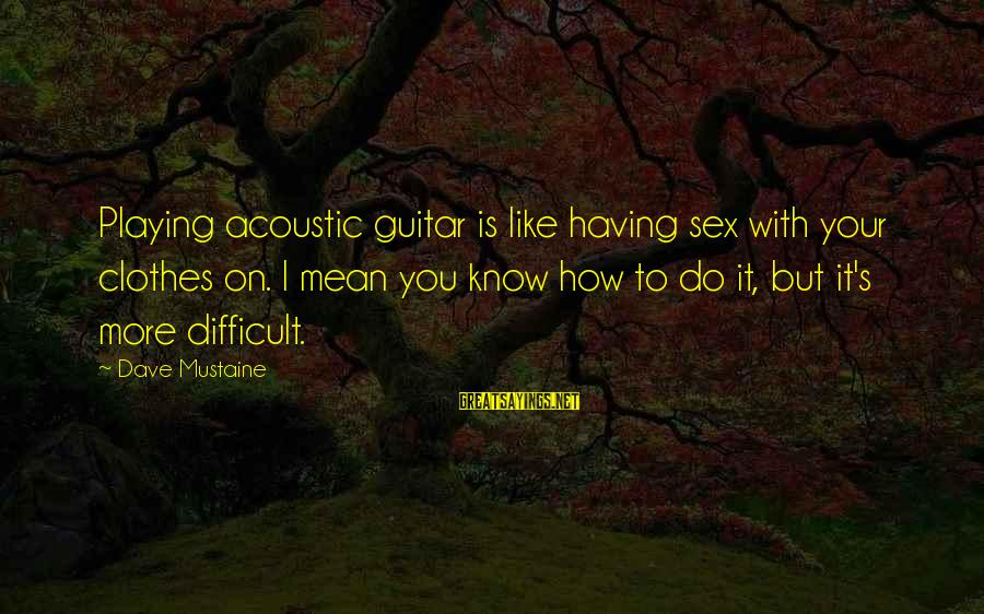 You Like It Sayings By Dave Mustaine: Playing acoustic guitar is like having sex with your clothes on. I mean you know