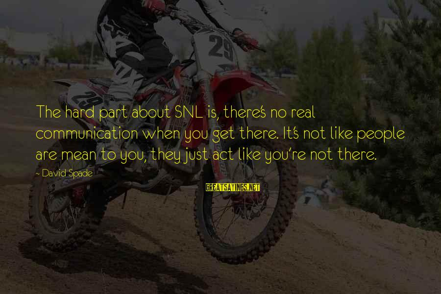 You Like It Sayings By David Spade: The hard part about SNL is, there's no real communication when you get there. It's