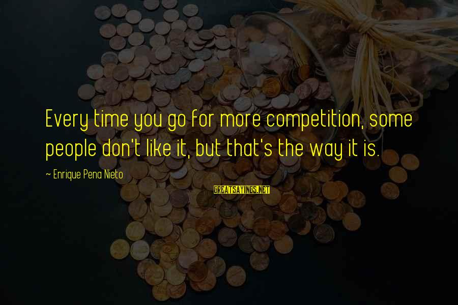 You Like It Sayings By Enrique Pena Nieto: Every time you go for more competition, some people don't like it, but that's the
