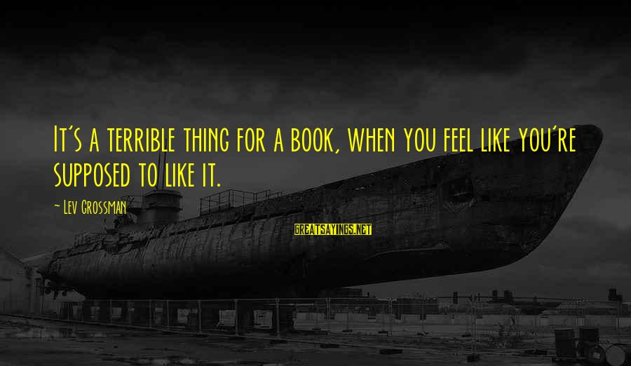 You Like It Sayings By Lev Grossman: It's a terrible thing for a book, when you feel like you're supposed to like
