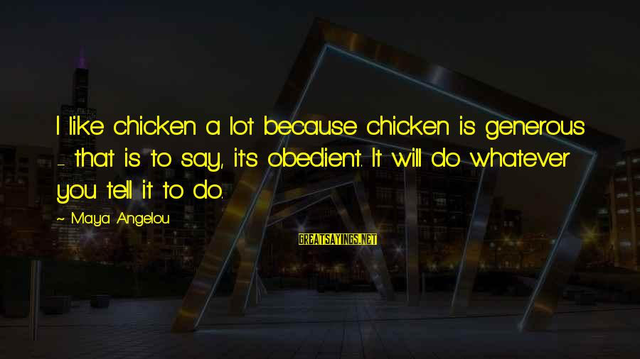 You Like It Sayings By Maya Angelou: I like chicken a lot because chicken is generous - that is to say, it's