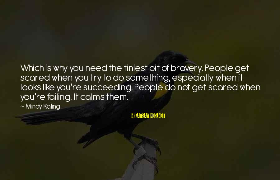 You Like It Sayings By Mindy Kaling: Which is why you need the tiniest bit of bravery. People get scared when you