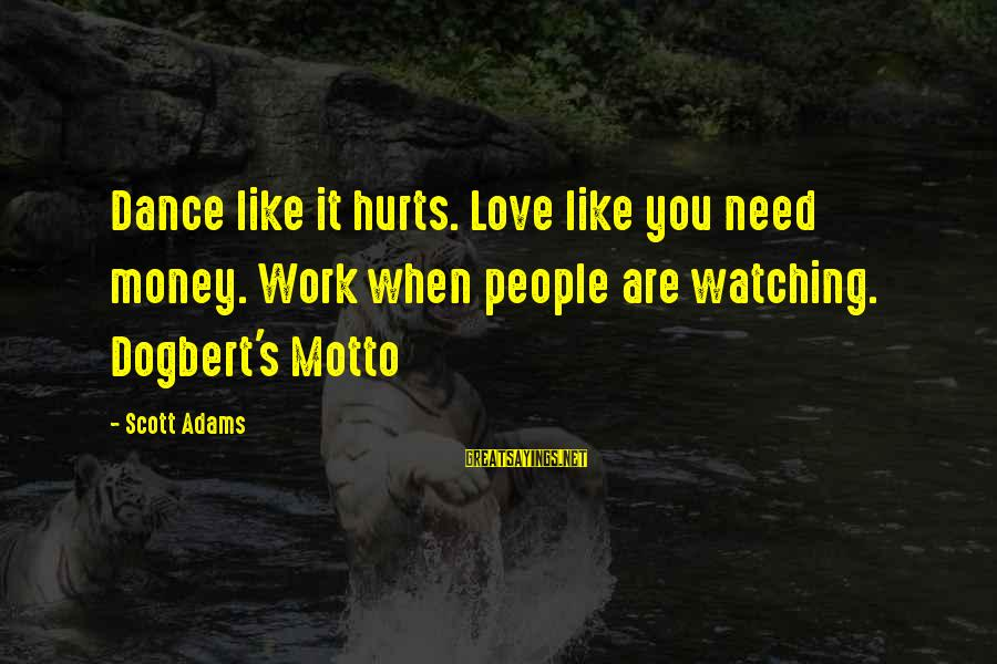 You Like It Sayings By Scott Adams: Dance like it hurts. Love like you need money. Work when people are watching. Dogbert's