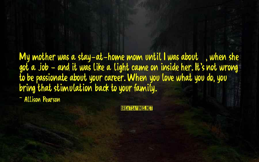 You Love Your Mom Sayings By Allison Pearson: My mother was a stay-at-home mom until I was about 11, when she got a