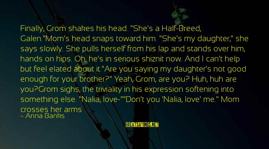 """You Love Your Mom Sayings By Anna Banks: Finally, Grom shakes his head. """"She's a Half-Breed, Galen.""""Mom's head snaps toward him. """"She's my"""