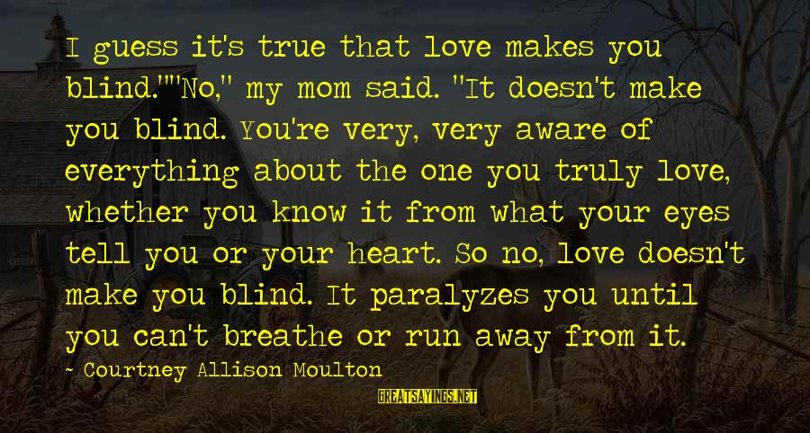 """You Love Your Mom Sayings By Courtney Allison Moulton: I guess it's true that love makes you blind.""""""""No,"""" my mom said. """"It doesn't make"""