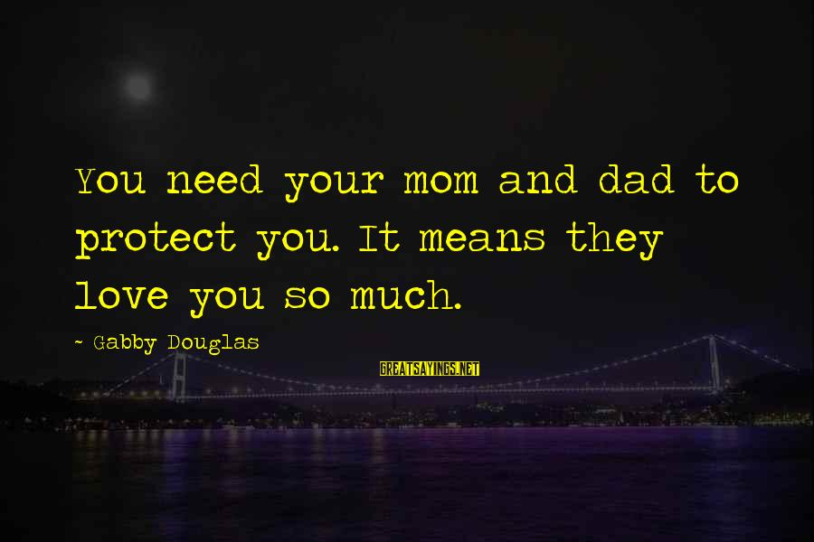 You Love Your Mom Sayings By Gabby Douglas: You need your mom and dad to protect you. It means they love you so