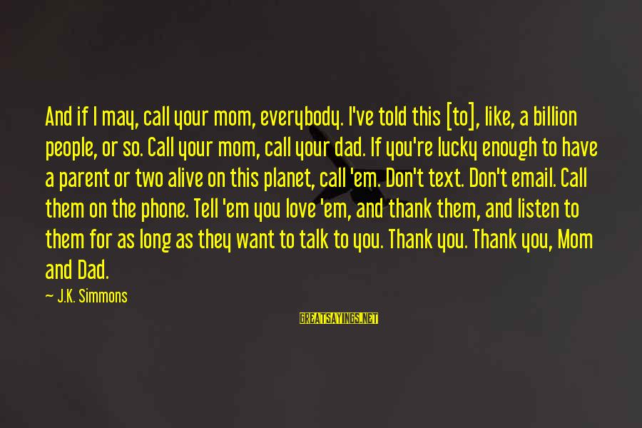 You Love Your Mom Sayings By J.K. Simmons: And if I may, call your mom, everybody. I've told this [to], like, a billion