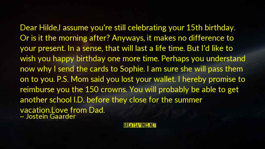 You Love Your Mom Sayings By Jostein Gaarder: Dear Hilde,I assume you're still celebrating your 15th birthday. Or is it the morning after?