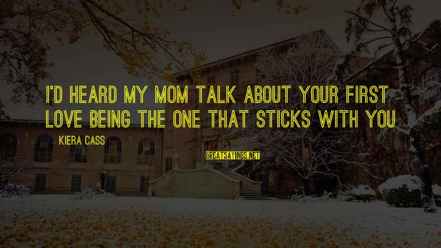You Love Your Mom Sayings By Kiera Cass: I'd heard my mom talk about your first love being the one that sticks with