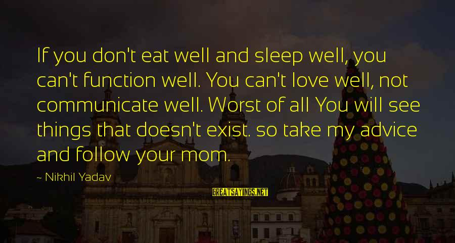 You Love Your Mom Sayings By Nikhil Yadav: If you don't eat well and sleep well, you can't function well. You can't love