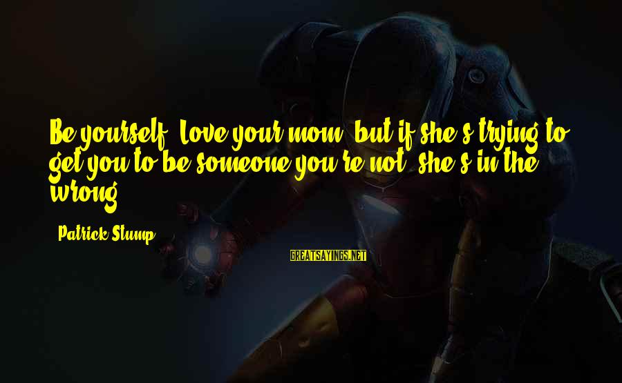 You Love Your Mom Sayings By Patrick Stump: Be yourself! Love your mom, but if she's trying to get you to be someone