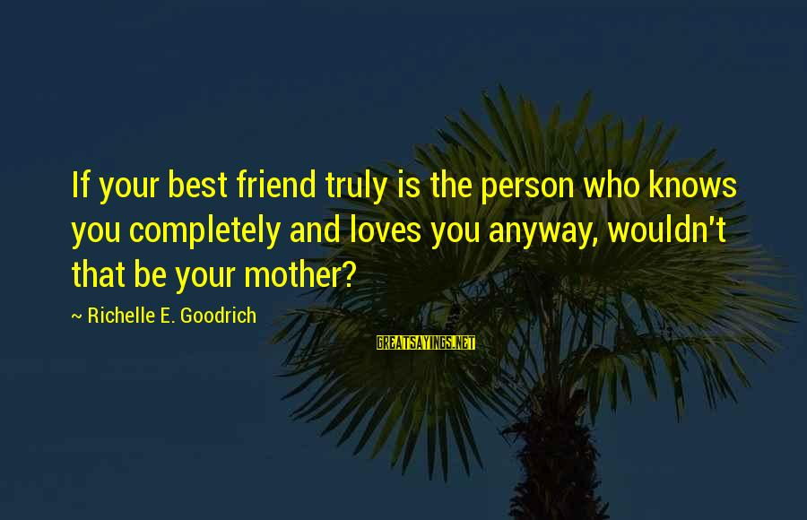 You Love Your Mom Sayings By Richelle E. Goodrich: If your best friend truly is the person who knows you completely and loves you