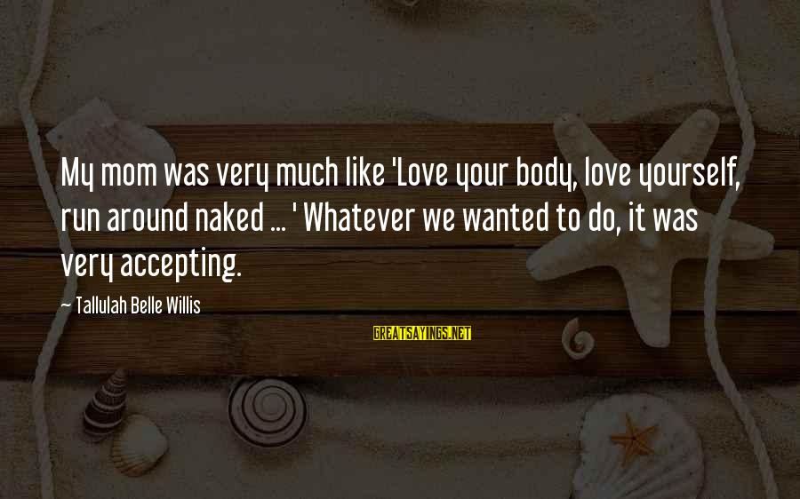 You Love Your Mom Sayings By Tallulah Belle Willis: My mom was very much like 'Love your body, love yourself, run around naked ...