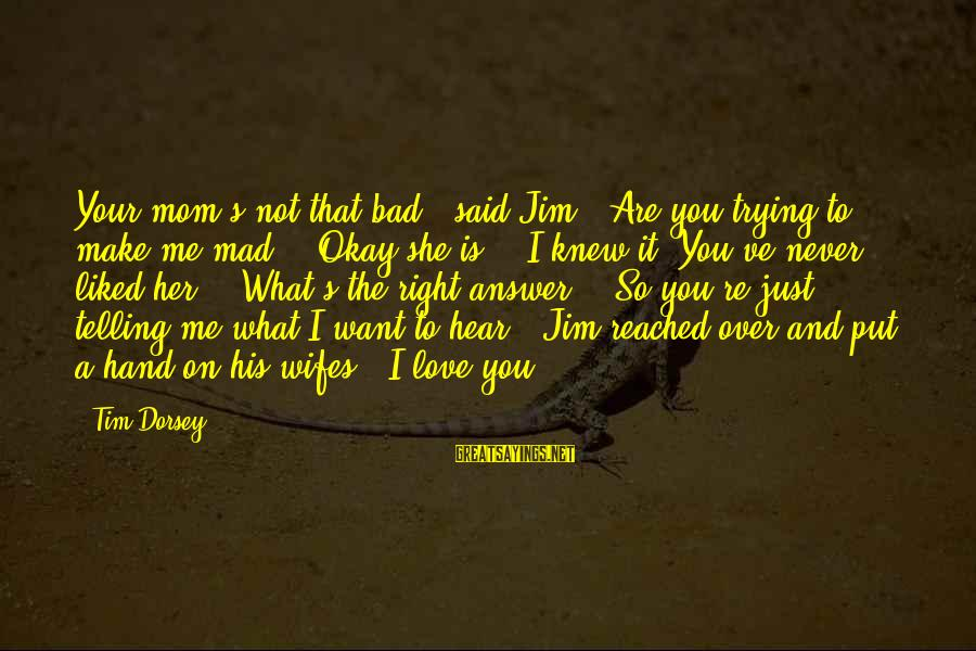 """You Love Your Mom Sayings By Tim Dorsey: Your mom's not that bad,"""" said Jim. """"Are you trying to make me mad?"""" """"Okay"""