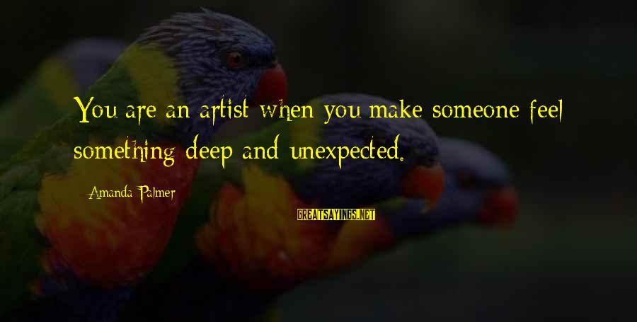 You Make Feel Sayings By Amanda Palmer: You are an artist when you make someone feel something deep and unexpected.