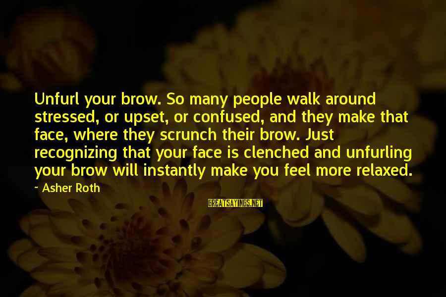 You Make Feel Sayings By Asher Roth: Unfurl your brow. So many people walk around stressed, or upset, or confused, and they