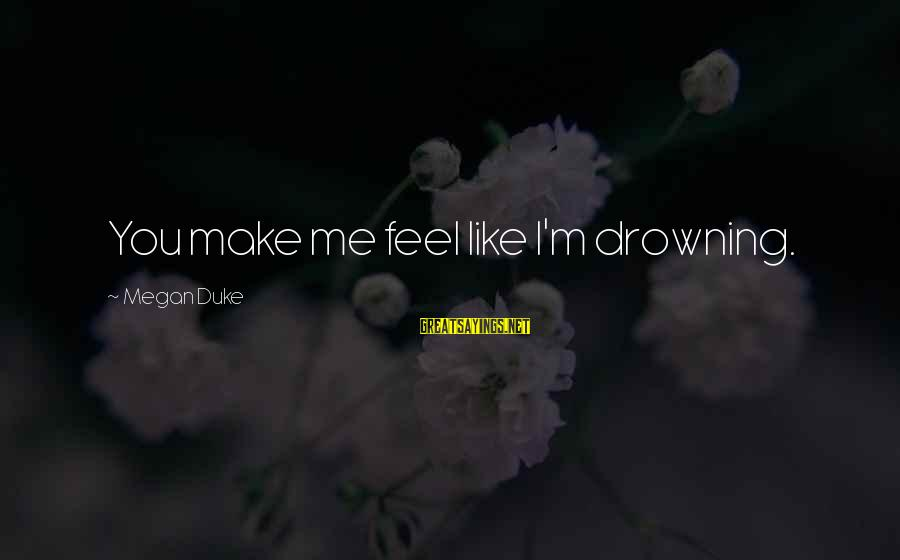 You Make Feel Sayings By Megan Duke: You make me feel like I'm drowning.