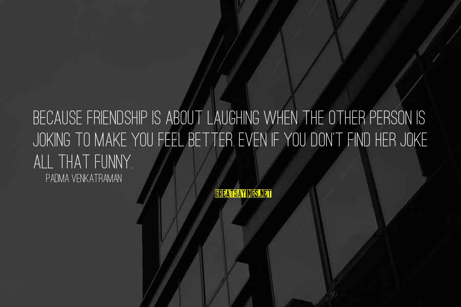 You Make Feel Sayings By Padma Venkatraman: Because friendship is about laughing when the other person is joking to make you feel
