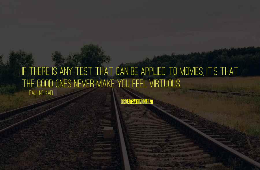 You Make Feel Sayings By Pauline Kael: If there is any test that can be applied to movies, it's that the good