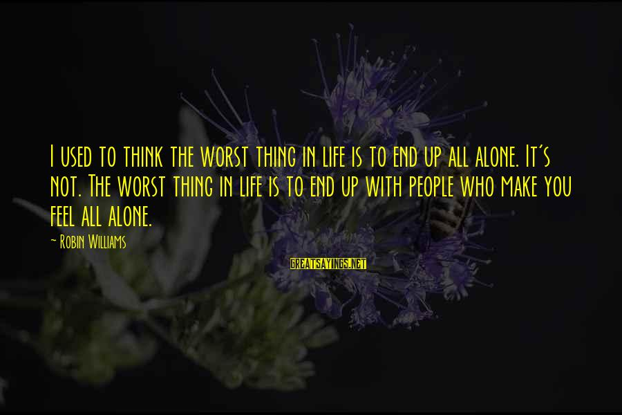 You Make Feel Sayings By Robin Williams: I used to think the worst thing in life is to end up all alone.