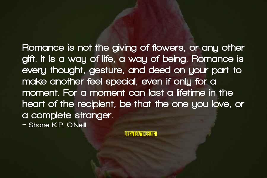 You Make Feel Sayings By Shane K.P. O'Neill: Romance is not the giving of flowers, or any other gift. It is a way