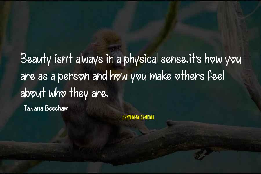 You Make Feel Sayings By Tawana Beecham: Beauty isn't always in a physical sense.it's how you are as a person and how