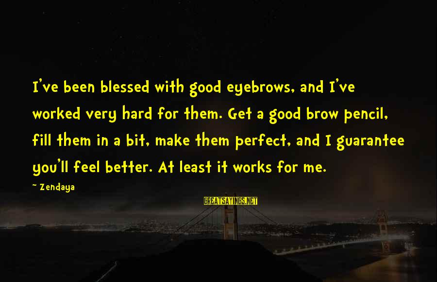 You Make Feel Sayings By Zendaya: I've been blessed with good eyebrows, and I've worked very hard for them. Get a