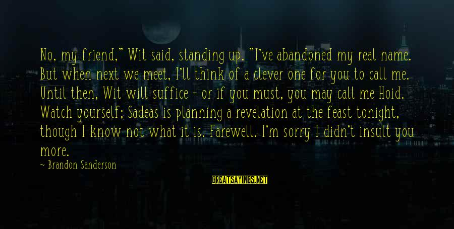 """You May Think You Know Me Sayings By Brandon Sanderson: No, my friend,"""" Wit said, standing up. """"I've abandoned my real name. But when next"""