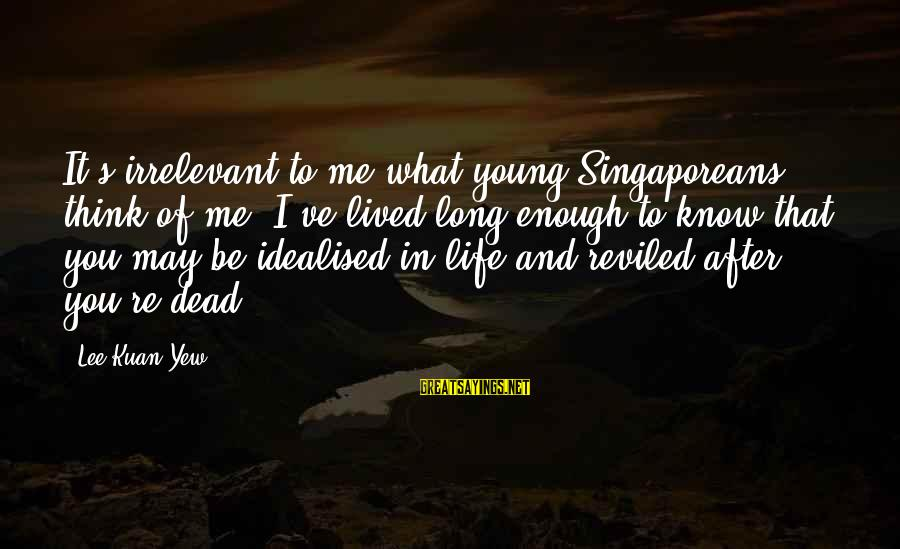 You May Think You Know Me Sayings By Lee Kuan Yew: It's irrelevant to me what young Singaporeans think of me. I've lived long enough to