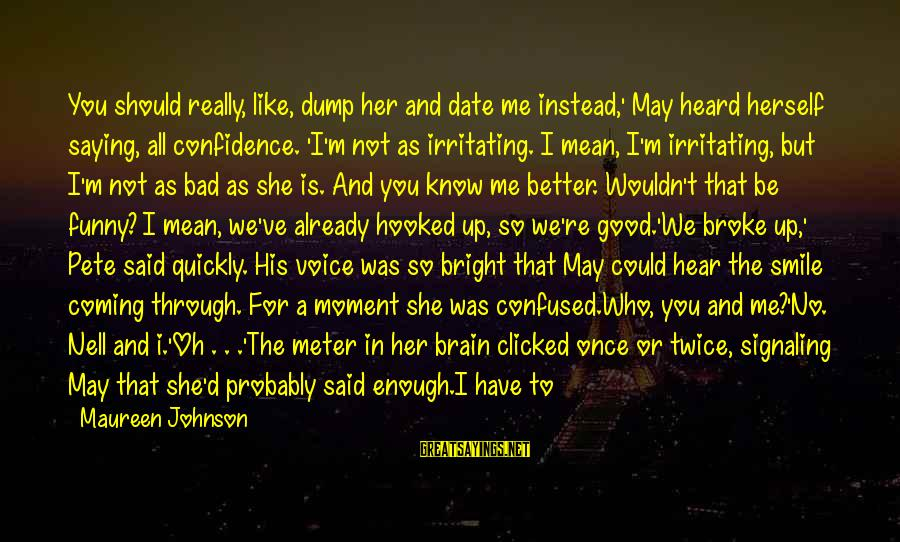 You May Think You Know Me Sayings By Maureen Johnson: You should really, like, dump her and date me instead,' May heard herself saying, all