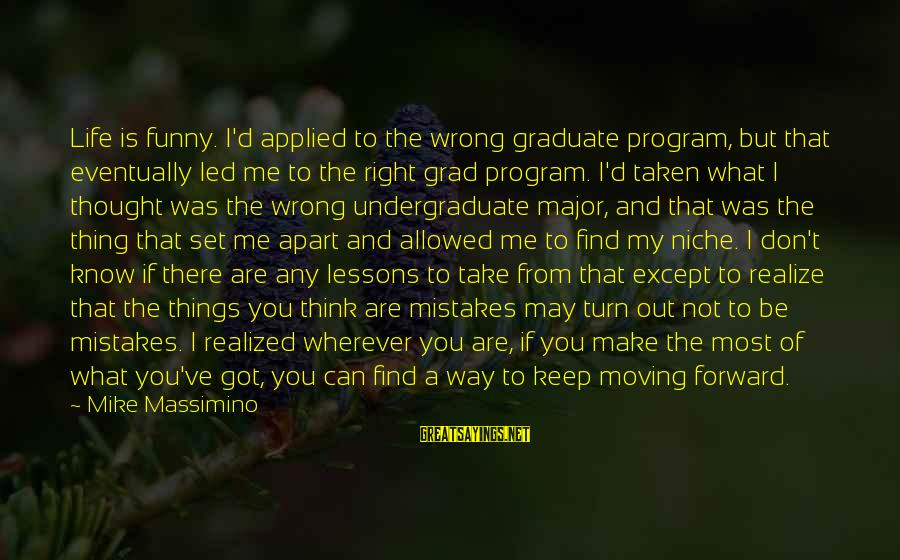 You May Think You Know Me Sayings By Mike Massimino: Life is funny. I'd applied to the wrong graduate program, but that eventually led me