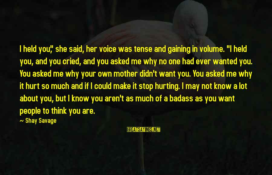 """You May Think You Know Me Sayings By Shay Savage: I held you,"""" she said, her voice was tense and gaining in volume. """"I held"""