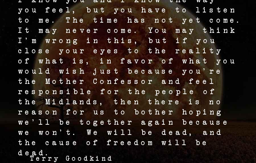 You May Think You Know Me Sayings By Terry Goodkind: I know you and I know the way you feel, but you have to listen