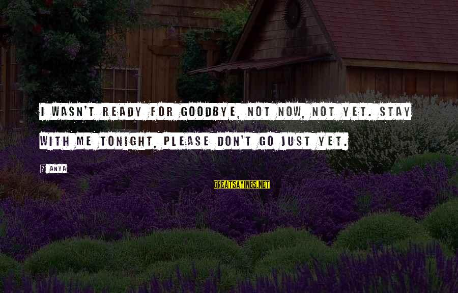 You Missing Me Sayings By Anya: I wasn't ready for goodbye, not now, not yet. Stay with me tonight, please don't