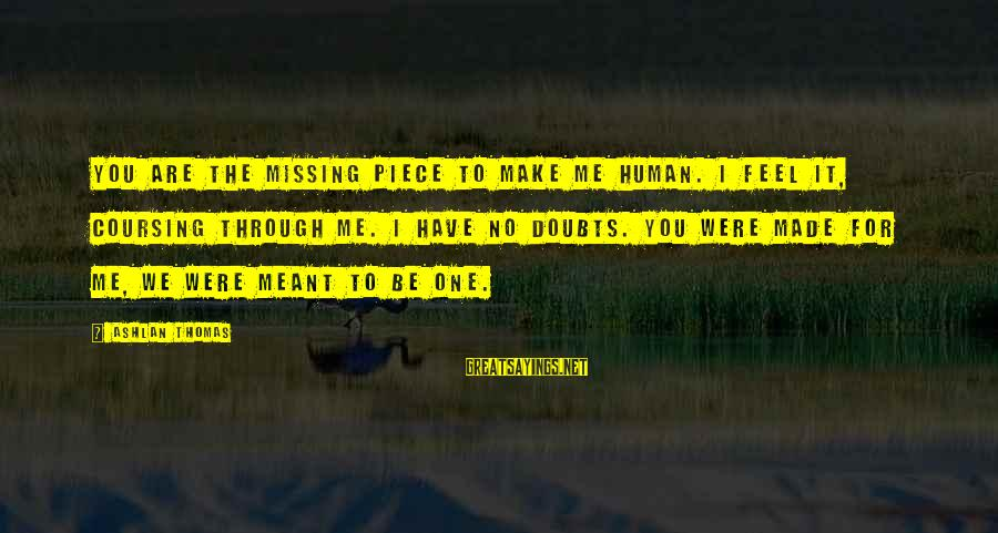 You Missing Me Sayings By Ashlan Thomas: You are the missing piece to make me human. I feel it, coursing through me.