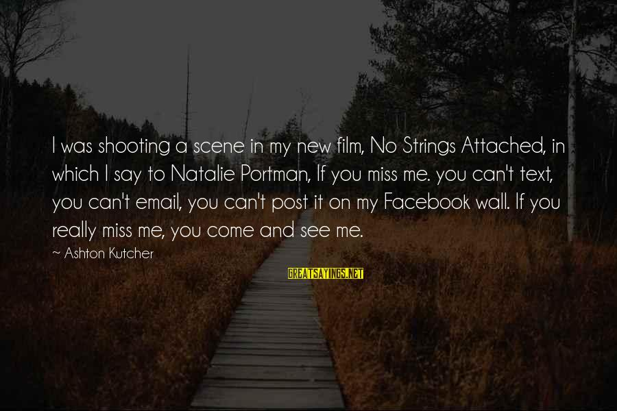 You Missing Me Sayings By Ashton Kutcher: I was shooting a scene in my new film, No Strings Attached, in which I