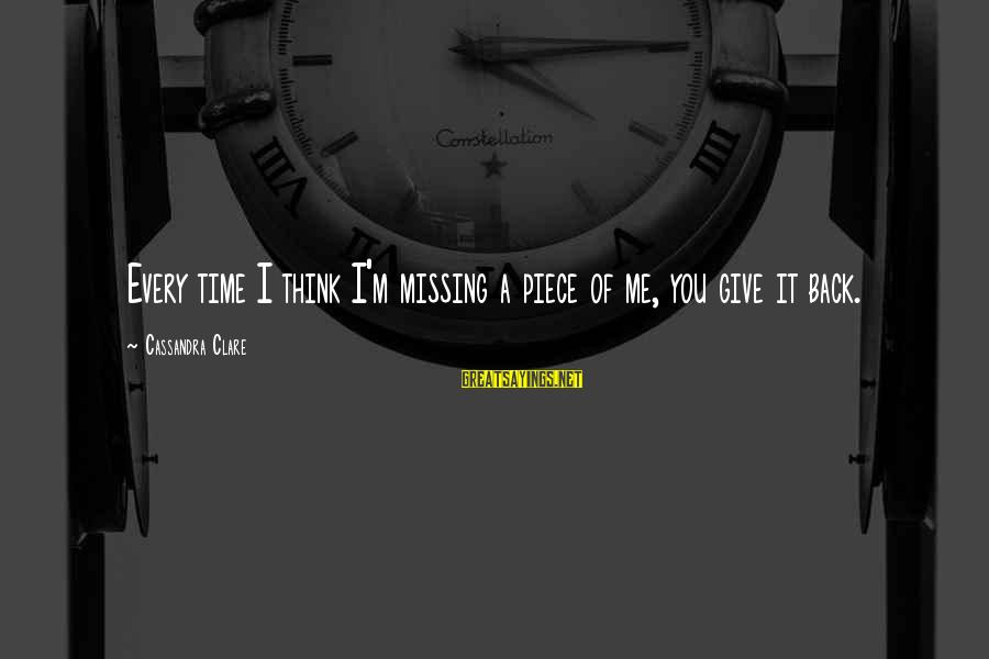 You Missing Me Sayings By Cassandra Clare: Every time I think I'm missing a piece of me, you give it back.