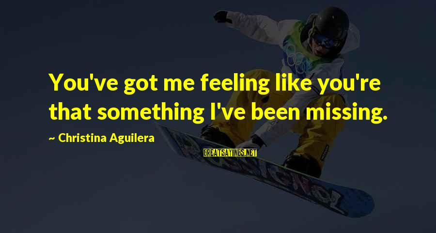 You Missing Me Sayings By Christina Aguilera: You've got me feeling like you're that something I've been missing.
