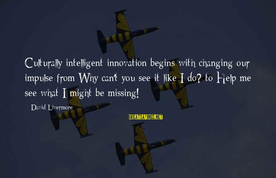 You Missing Me Sayings By David Livermore: Culturally intelligent innovation begins with changing our impulse from Why can't you see it like