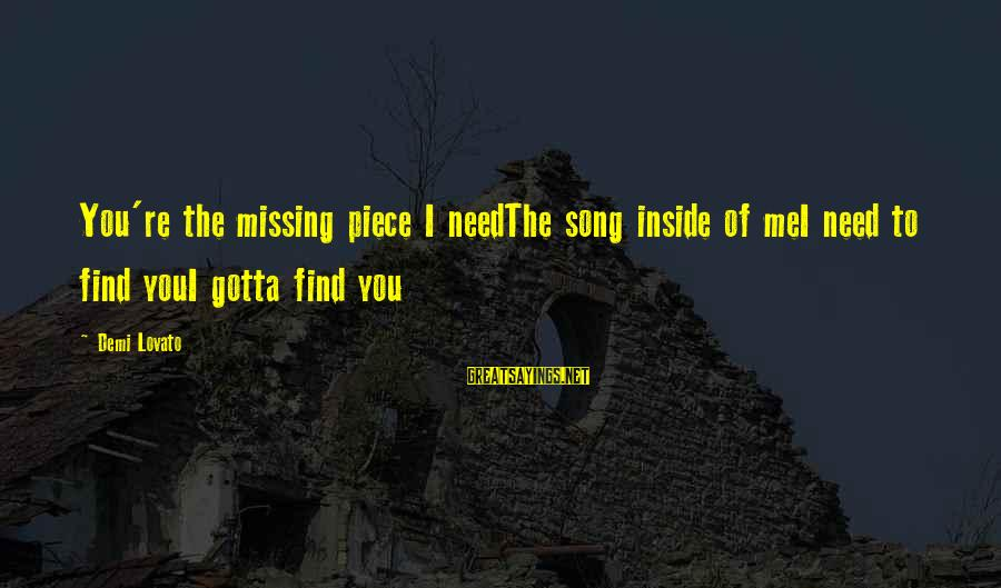 You Missing Me Sayings By Demi Lovato: You're the missing piece I needThe song inside of meI need to find youI gotta